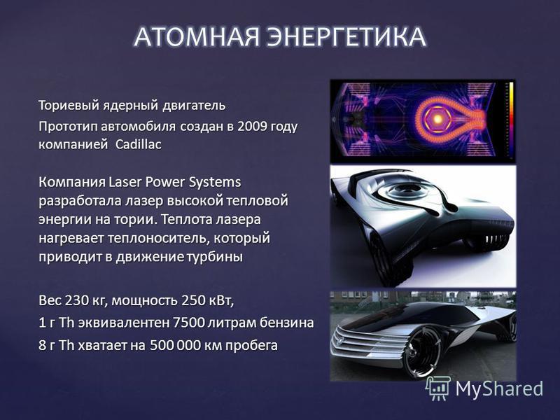 Ториевый ядерный двигатель Прототип автомобиля создан в 2009 году компанией Cadillac Компания Laser Power Systems разработала лазер высокой тепловой энергии на тории. Теплота лазера нагревает теплоноситель, который приводит в движение турбины Вес 230