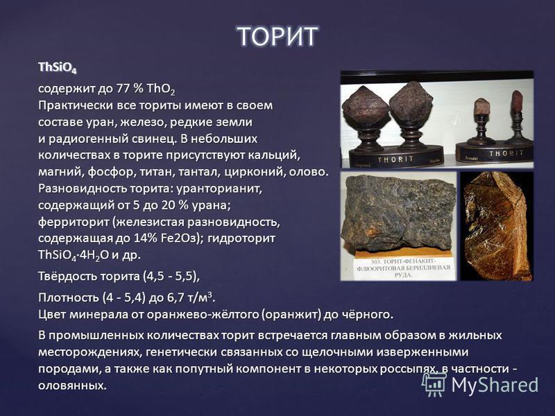 ThSiO 4 содержит до 77 % ТhO 2 Практически все ториты имеют в своем составе уран, железо, редкие земли и радиогенный свинец. В небольших количествах в торите присутствуют кальций, магний, фосфор, титан, тантал, цирконий, олово. Разновидность торита: