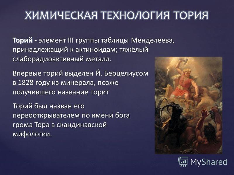 Впервые торий выделен Й. Берцелиусом в 1828 году из минерала, позже получившего название торит Торий был назван его первооткрывателем по имени бога грома Тора в скандинавской мифологии.