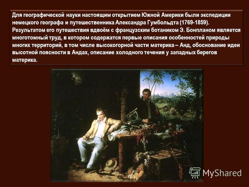 Для географической науки настоящим открытием Южной Америки были экспедиции немецкого географа и путешественника Александра Гумбольдта (1769-1859). Результатом его путешествия вдвоём с французским ботаником Э. Бонпланом является многотомный труд, в ко