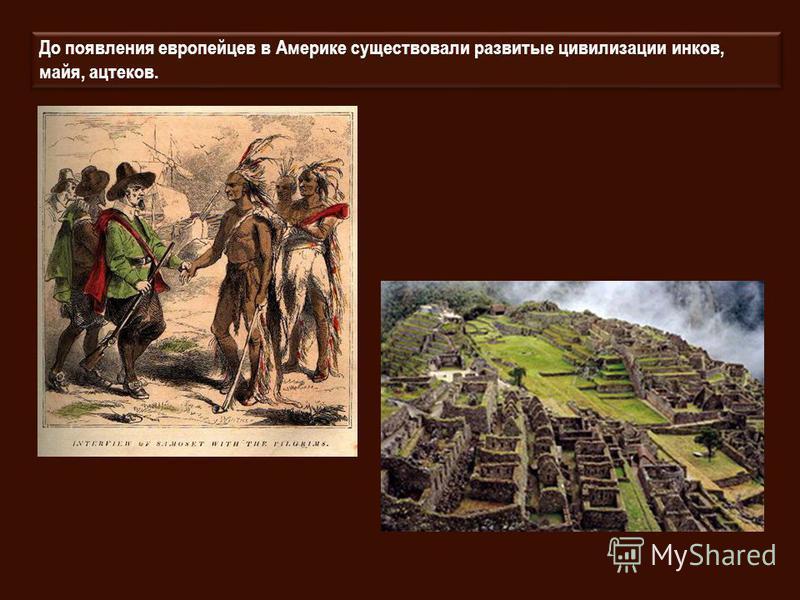До появления европейцев в Америке существовали развитые цивилизации инков, майя, ацтеков.