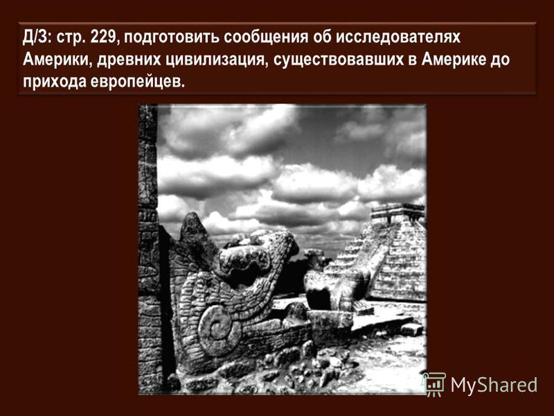 Д/З: стр. 229, подготовить сообщения об исследователях Америки, древних цивилизация, существовавших в Америке до прихода европейцев.