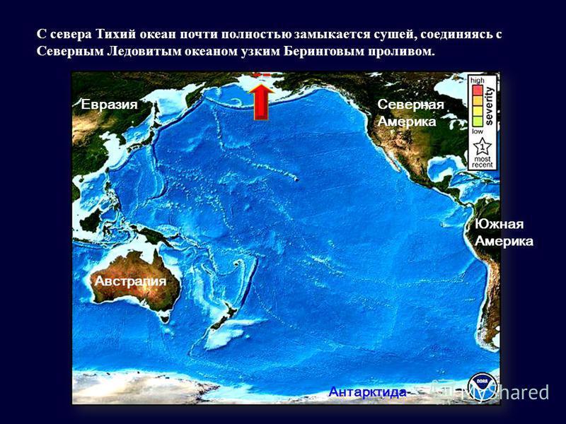 Северная Америка Евразия Австралия Южная Америка Антарктида С севера Тихий океан почти полностью замыкается сушей, соединяясь с Северным Ледовитым океаном узким Беринговым проливом.