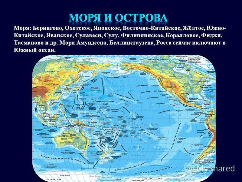 Моря: Берингово, Охотское, Японское, Восточно-Китайское, Жёлтое, Южно- Китайское, Яванское, Сулавеси, Сулу, Филиппинское, Коралловое, Фиджи, Тасманово и др. Моря Амундсена, Беллинсгаузена, Росса сейчас включают в Южный океан.