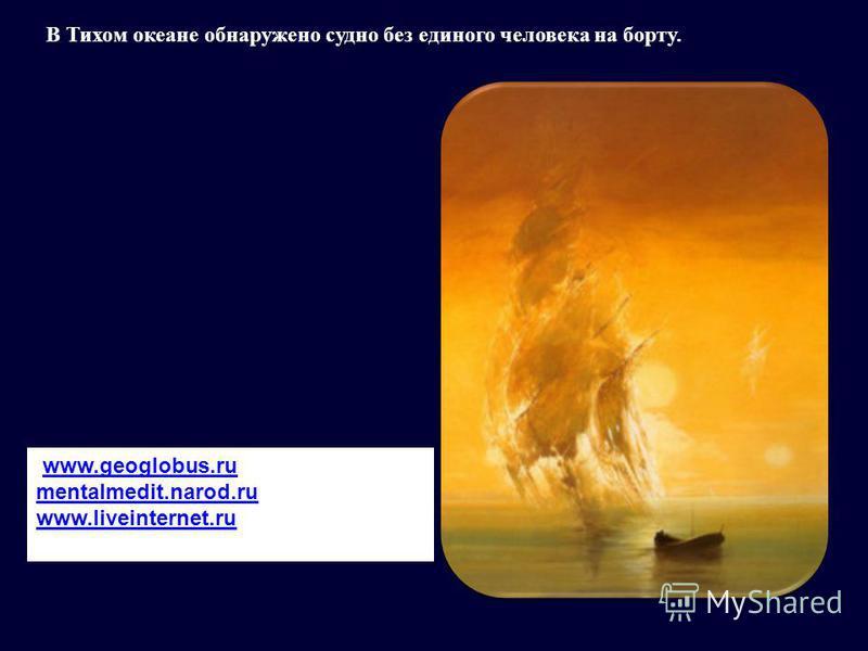 В Тихом океане обнаружено судно без единого человека на борту. www.geoglobus.ru mentalmedit.narod.ru www.liveinternet.ru