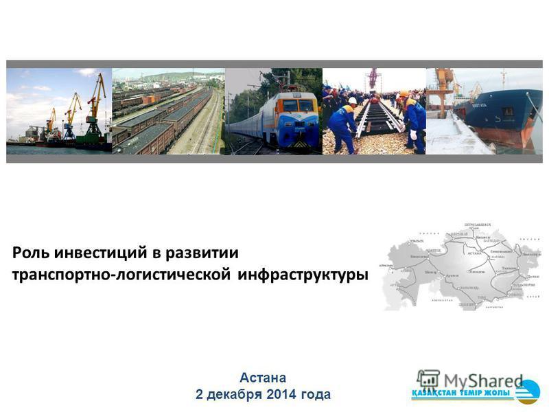 Роль инвестиций в развитии транспортно-логистической инфраструктуры Астана 2 декабря 2014 года