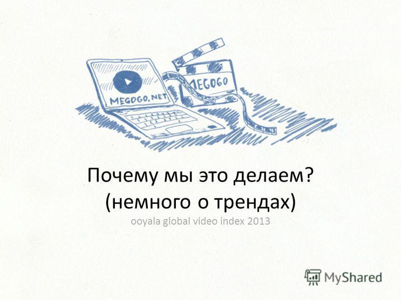 Почему мы это делаем? (немного о трендах) ooyala global video index 2013