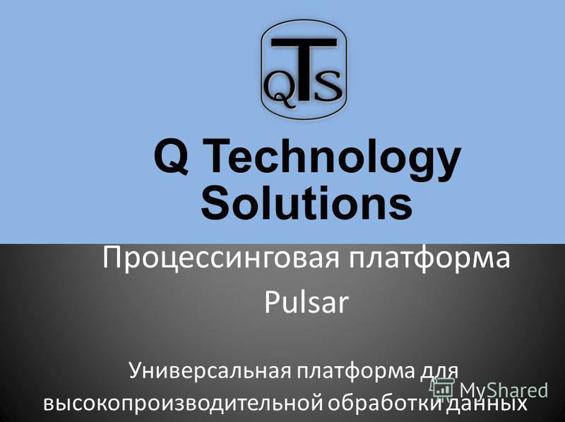 Q Technology Solutions Процессинговая платформа Pulsar Универсальная платформа для высокопроизводительной обработки данных
