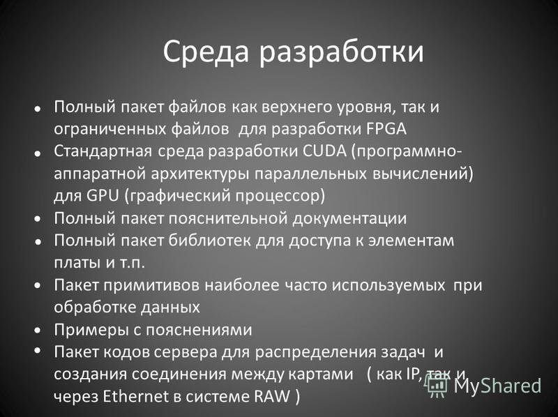 Среда разработки Полный пакет файлов как верхнего уровня, так и ограниченных файлов для разработки FPGA Стандартная среда разработки CUDA (программно- аппаратной архитектуры параллельных вычислений) для GPU (графический процессор) Полный пакет поясни