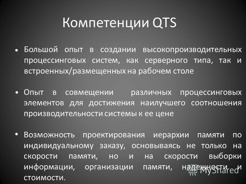 Компетенции QTS Большой опыт в создании высокопроизводительных процессинговых систем, как серверного типа, так и встроенных/размещенных на рабочем столе Опыт в совмещении различных процессинговых элементов для достижения наилучшего соотношения произв