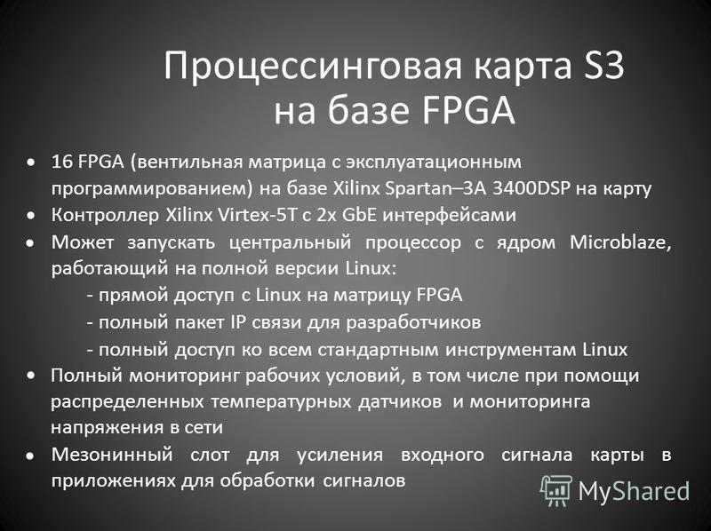 Процессинговая карта S3 на базе FPGA 16 FPGA (вентильная матрица с эксплуатационным программированием) на базе Xilinx Spartan–3A 3400DSP на карту Контроллер Xilinx Virtex-5T с 2x GbE интерфейсами Может запускать центральный процессор с ядром Microbla