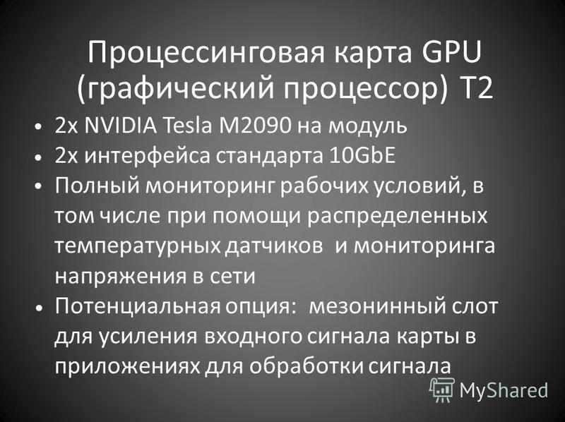 Процессинговая карта GPU (графический процессор) T2 2x NVIDIA Tesla M2090 на модуль 2x интерфейса стандарта 10GbE Полный мониторинг рабочих условий, в том числе при помощи распределенных температурных датчиков и мониторинга напряжения в сети Потенциа