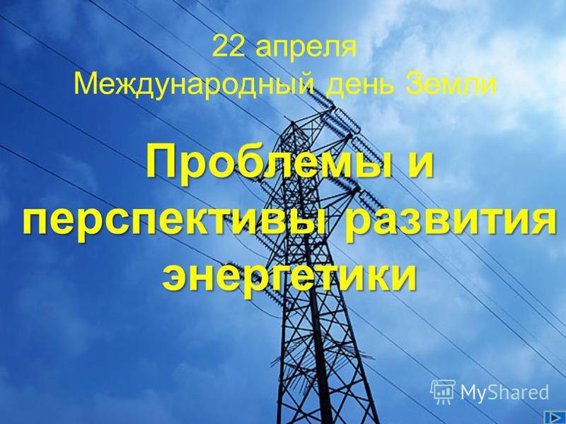 22 апреля Международный день Земли Проблемы и перспективы развития энергетики