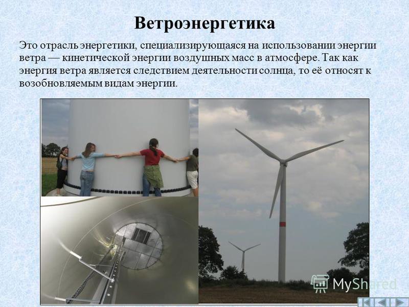 Ветроэнергетика Это отрасль энергетики, специализирующаяся на использовании энергии ветра кинетической энергии воздушных масс в атмосфере. Так как энергия ветра является следствием деятельности солнца, то её относят к возобновляемым видам энергии.