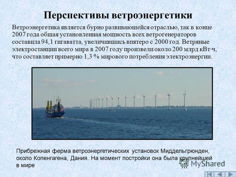 Перспективы ветроэнергетики Ветроэнергетика является бурно развивающейся отраслью, так в конце 2007 года общая установленная мощность всех ветрогенераторов составила 94,1 гигаватта, увеличившись впятеро с 2000 год. Ветряные электростанции всего мира