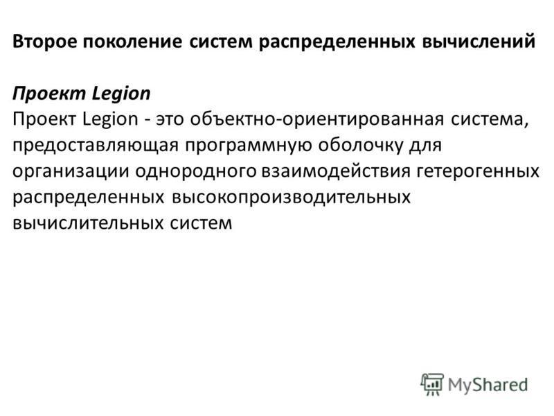 Второе поколение систем распределенных вычислений Проект Legion Проект Legion - это объектно-ориентированная система, предоставляющая программную оболочку для организации однородного взаимодействия гетерогенных распределенных высокопроизводительных