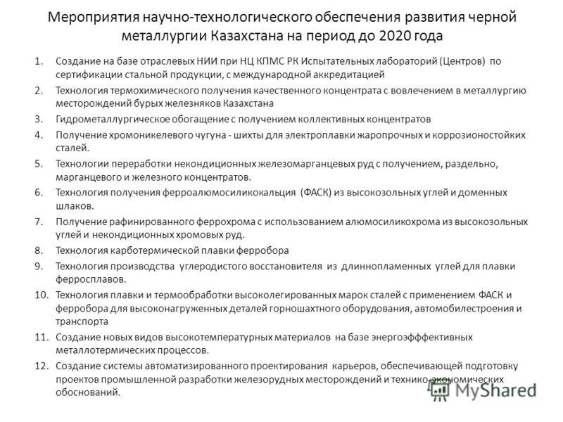 Мероприятия научно-технологического обеспечения развития черной металлургии Казахстана на период до 2020 года 1. Создание на базе отраслевых НИИ при НЦ КПМС РК Испытательных лабораторий (Центров) по сертификации стальной продукции, с международной ак