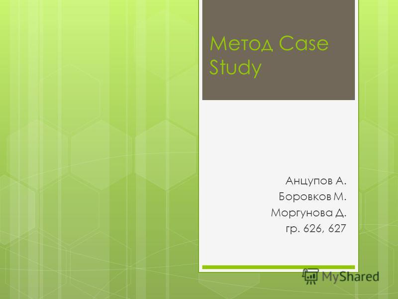 Метод Case Study Анцупов А. Боровков М. Моргунова Д. гр. 626, 627