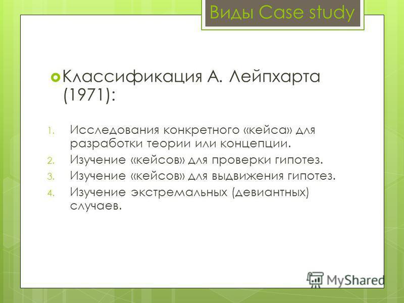 Виды Case study Классификация А. Лейпхарта (1971): 1. Исследования конкретного «кейса» для разработки теории или концепции. 2. Изучение «кейсов» для проверки гипотез. 3. Изучение «кейсов» для выдвижения гипотез. 4. Изучение экстремальных (девиантных)