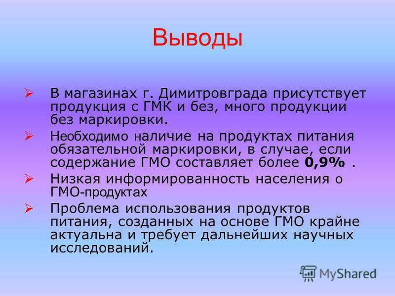 Выводы В магазинах г. Димитровграда присутствует продукция с ГМК и без, много продукции без маркировки. Необходимо наличие на продуктах питания обязательной маркировки, в случае, если содержание ГМО составляет более 0,9%. Низкая информированность нас