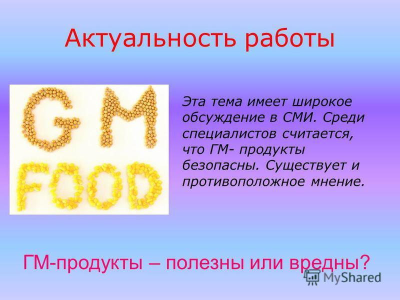 Актуальность работы Эта тема имеет широкое обсуждение в СМИ. Среди специалистов считается, что ГМ- продукты безопасны. Существует и противоположное мнение. ГМ-продукты – полезны или вредны?