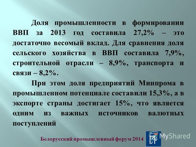 Доля промышленности в формировании ВВП за 2013 год составила 27,2% – это достаточно весомый вклад. Для сравнения доля сельского хозяйства в ВВП составила 7,9%, строительной отрасли – 8,9%, транспорта и связи – 8,2%. При этом доля предприятий Минпрома