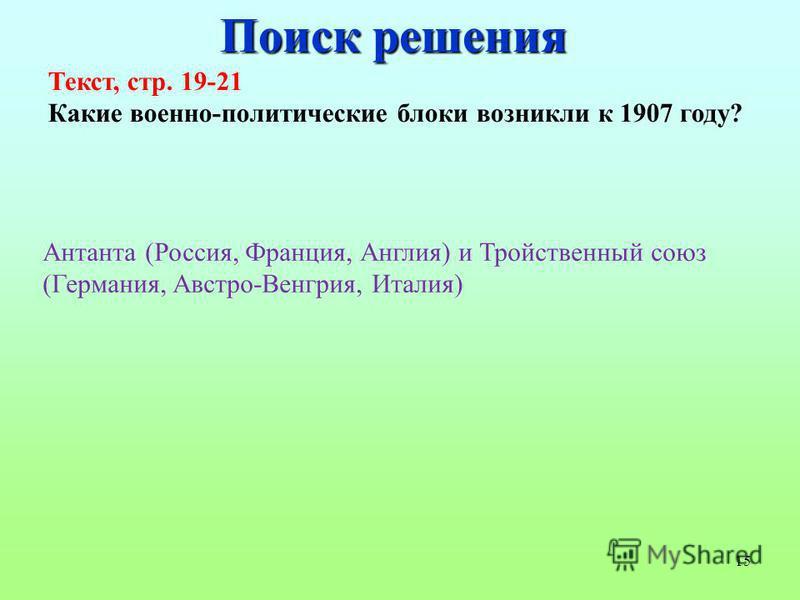 15 Поиск решения Текст, стр. 19-21 Какие военно-политические блоки возникли к 1907 году? Антанта (Россия, Франция, Англия) и Тройственный союз (Германия, Австро-Венгрия, Италия)