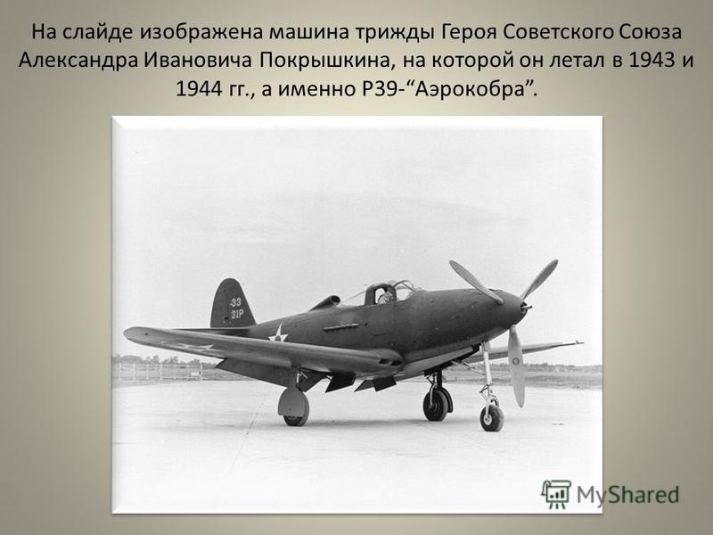 На слайде изображена машина трижды Героя Советского Союза Александра Ивановича Покрышкина, на которой он летал в 1943 и 1944 гг., а именно Р39-Аэрокобра. На слайде изображена машина трижды Героя Советского Союза Александра Ивановича Покрышкина, на ко