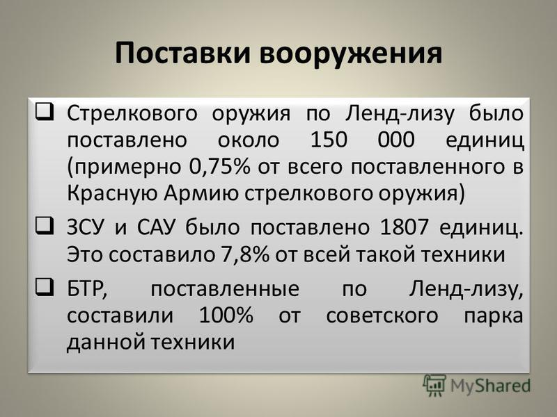 Поставки вооружения Стрелкового оружия по Ленд-лизу было поставлено около 150 000 единиц (примерно 0,75% от всего поставленного в Красную Армию стрелкового оружия) ЗСУ и САУ было поставлено 1807 единиц. Это составило 7,8% от всей такой техники БТР, п