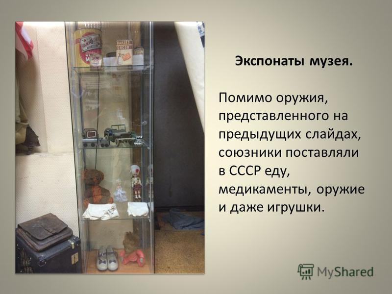 Экспонаты музея. Помимо оружия, представленного на предыдущих слайдах, союзники поставляли в СССР еду, медикаменты, оружие и даже игрушки.