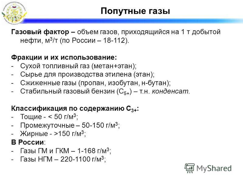 Попутные газы Газовый фактор – объем газов, приходящийся на 1 т добытой нефти, м 3 /т (по России – 18-112). Фракции и их использование: -Сухой топливный газ (метан+этан); -Сырье для производства этилена (этан); -Сжиженные газы (пропан, изобутан, н-бу