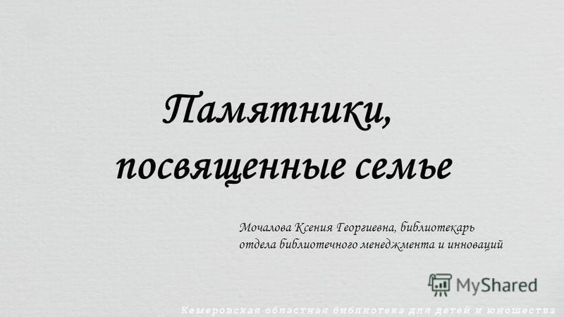 Памятники, посвященные семье Мочалова Ксения Георгиевна, библиотекарь отдела библиотечного менеджмента и инноваций