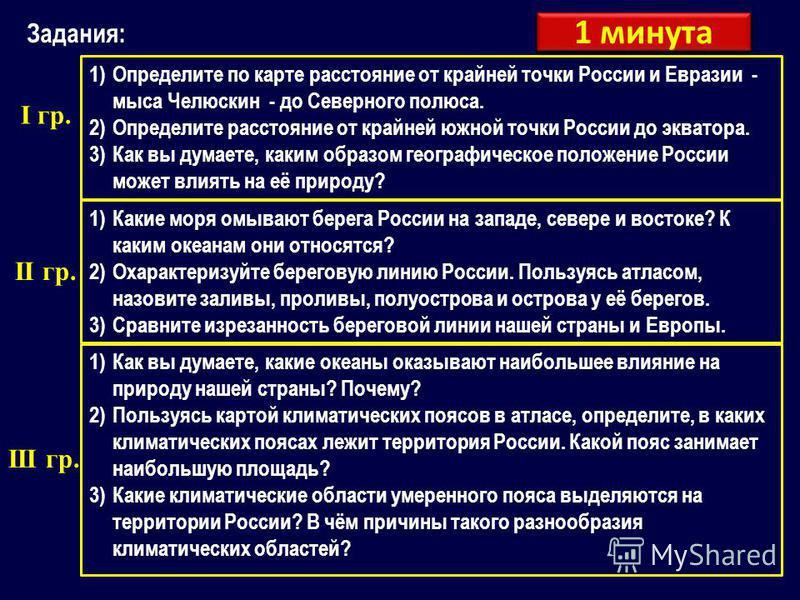 Задания: 1)Определите по карте расстояние от крайней точки России и Евразии - мыса Челюскин - до Северного полюса. 2)Определите расстояние от крайней южной точки России до экватора. 3)Как вы думаете, каким образом географическое положение России може