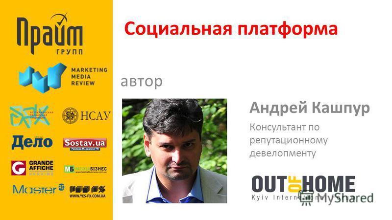 Социальная платформа автор Андрей Кашпур Консультант по репутационному девелопменту