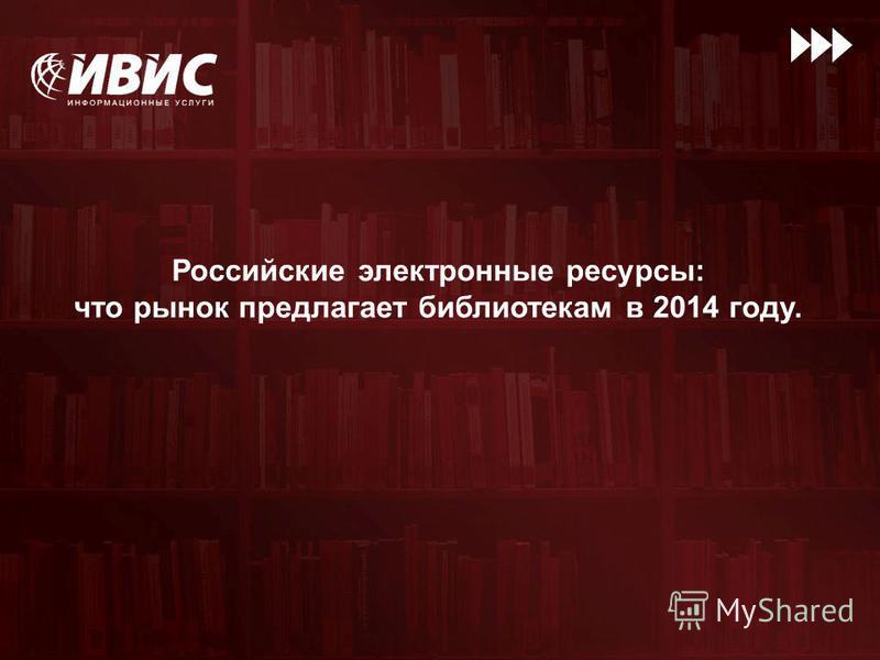 Российские электронные ресурсы: что рынок предлагает библиотекам в 2014 году.