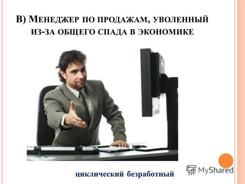 В) М ЕНЕДЖЕР ПО ПРОДАЖАМ, УВОЛЕННЫЙ ИЗ - ЗА ОБЩЕГО СПАДА В ЭКОНОМИКЕ циклический безработный