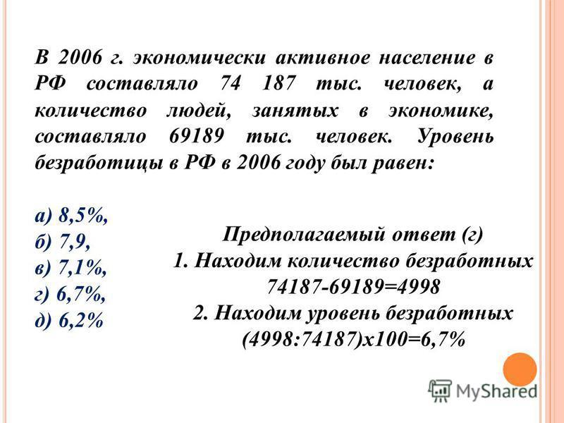 В 2006 г. экономически активное население в РФ составляло 74 187 тыс. человек, а количество людей, занятых в экономике, составляло 69189 тыс. человек. Уровень безработицы в РФ в 2006 году был равен: а) 8,5%, б) 7,9, в) 7,1%, г) 6,7%, д) 6,2% Предпола