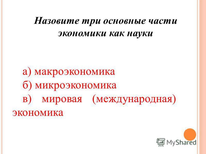 Назовите три основные части экономики как науки а) макроэкономика б) микроэкономика в) мировая (международная) экономика