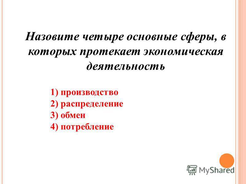 Назовите четыре основные сферы, в которых протекает экономическая деятельность 1) производство 2) распределение 3) обмен 4) потребление