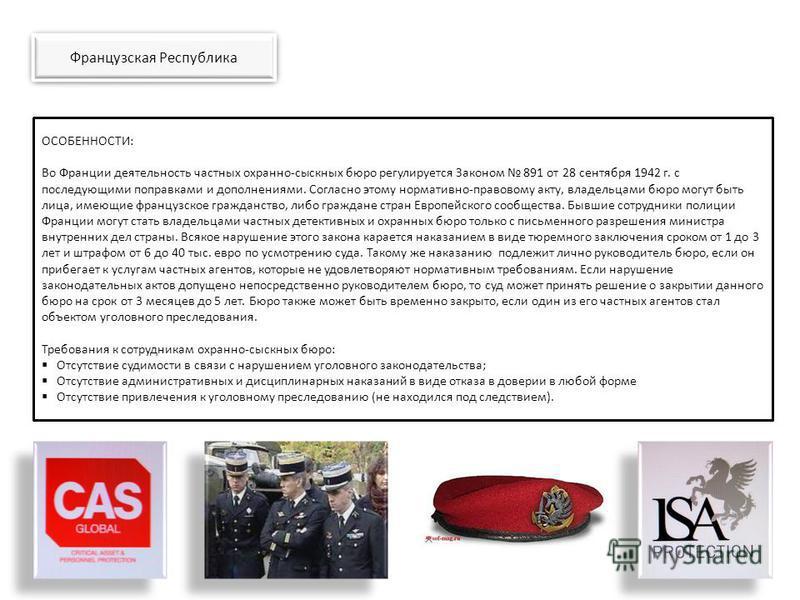 ОСОБЕННОСТИ: Во Франции деятельность частных охранно-сыскных бюро регулируется Законом 891 от 28 сентября 1942 г. с последующими поправками и дополнениями. Согласно этому нормативно-правовому акту, владельцами бюро могут быть лица, имеющие французско