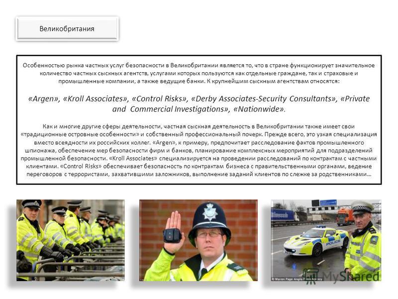 Особенностью рынка частных услуг безопасности в Великобритании является то, что в стране функционирует значительное количество частных сыскных агентств, услугами которых пользуются как отдельные граждане, так и страховые и промышленные компании, а та