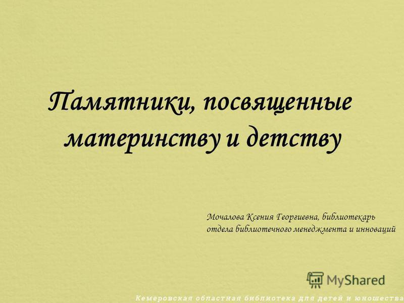 Памятники, посвященные материнству и детству Мочалова Ксения Георгиевна, библиотекарь отдела библиотечного менеджмента и инноваций