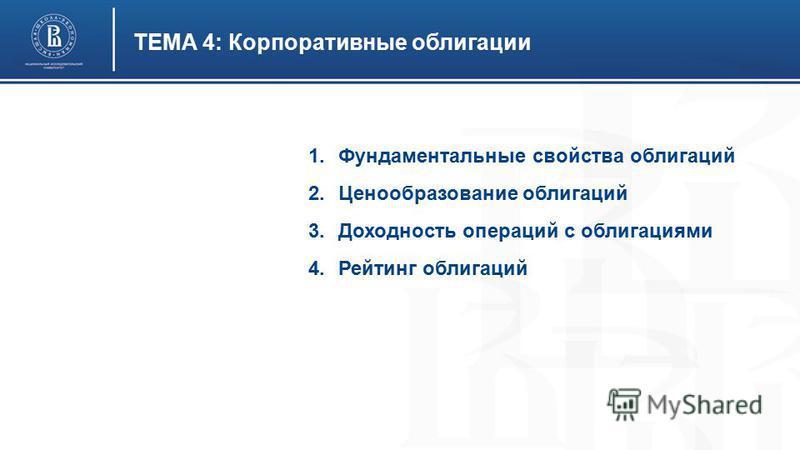 ТЕМА 4: Корпоративные облигации 1. Фундаментальные свойства облигаций 2. Ценообразование облигаций 3. Доходность операций с облигациями 4. Рейтинг облигаций