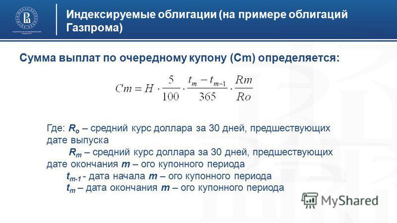 Индексируемые облигации (на примере облигаций Газпрома) Сумма выплат по очередному купону (Сm) определяется: Где: R o – средний курс доллара за 30 дней, предшествующих дате выпуска R m – средний курс доллара за 30 дней, предшествующих дате окончания