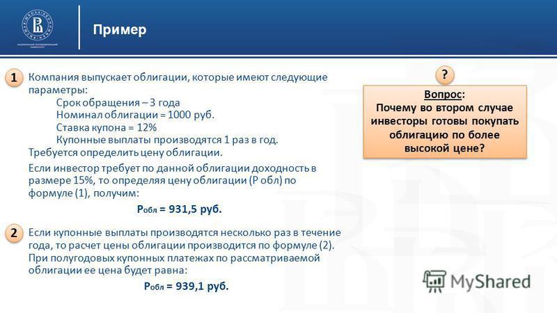Пример Компания выпускает облигации, которые имеют следующие параметры: Срок обращения – 3 года Номинал облигации = 1000 руб. Ставка купона = 12% Купонные выплаты производятся 1 раз в год. Требуется определить цену облигации. Если инвестор требует по