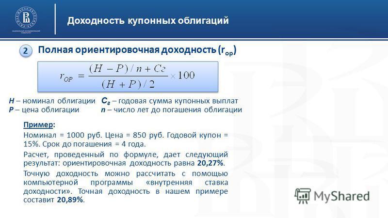 Доходность купонных облигаций Полная ориентировочная доходность (r ор ) 2 2 Н – номинал облигации Р – цена облигации Пример: Номинал = 1000 руб. Цена = 850 руб. Годовой купон = 15%. Срок до погашения = 4 года. Расчет, проведенный по формуле, дает сле