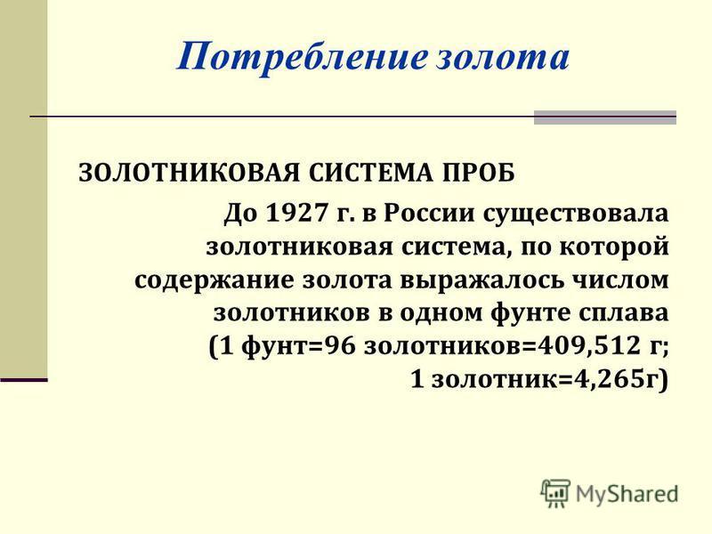 Потребление золота ЗОЛОТНИКОВАЯ СИСТЕМА ПРОБ До 1927 г. в России существовала золотниковая система, по которой содержание золота выражалось числом золотников в одном фунте сплава (1 фунт=96 золотников=409,512 г; 1 золотник=4,265 г)