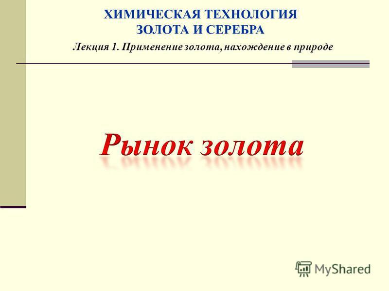Лекция 1. Применение золота, нахождение в природе ХИМИЧЕСКАЯ ТЕХНОЛОГИЯ ЗОЛОТА И СЕРЕБРА