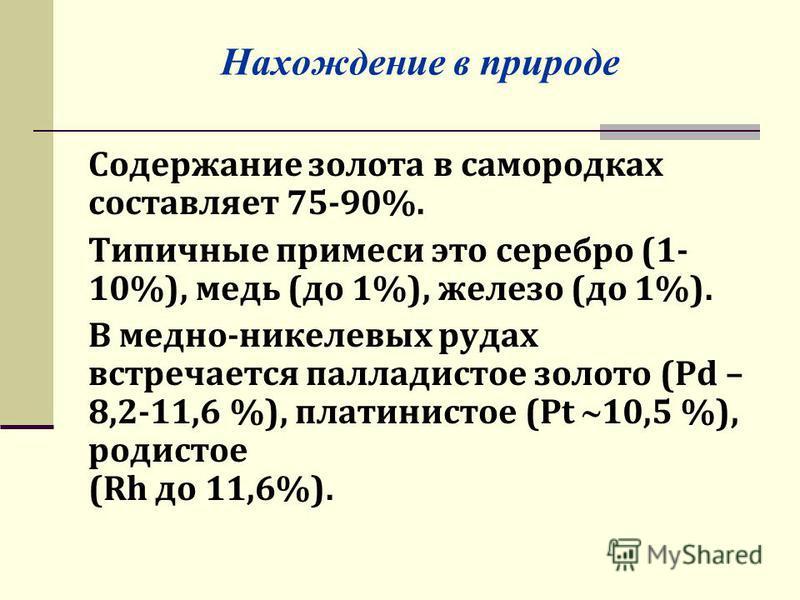 Нахождение в природе Содержание золота в самородках составляет 75-90%. Типичные примеси это серебро (1- 10%), медь (до 1%), железо (до 1%). В медно-никелевых рудах встречается палладистое золото (Pd – 8,2-11,6 %), платинистое (Pt 10,5 %), рожистое (R