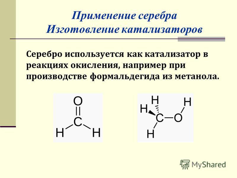 Применение серебра Изготовление катализаторов Серебро используется как катализатор в реакциях окисления, например при производстве формальдегида из метанола.